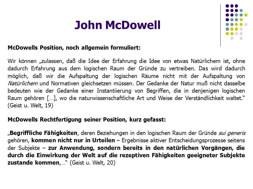 """John McDowell McDowells Position, noch allgemein formuliert: Wir können """"zulassen, daß die Idee der Erfahrung die Idee von etwas Natürlichem ist, ohne dadurch Erfahrung aus dem logischen Raum der Gründe zu vertreiben."""
