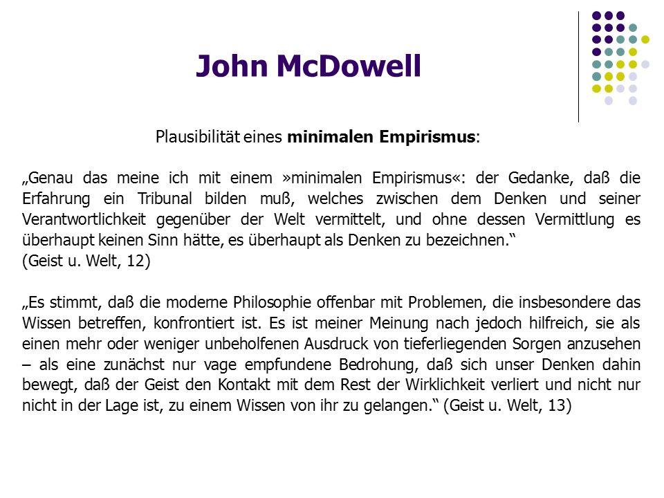 """John McDowell Plausibilität eines minimalen Empirismus: """"Genau das meine ich mit einem »minimalen Empirismus«: der Gedanke, daß die Erfahrung ein Tribunal bilden muß, welches zwischen dem Denken und seiner Verantwortlichkeit gegenüber der Welt vermittelt, und ohne dessen Vermittlung es überhaupt keinen Sinn hätte, es überhaupt als Denken zu bezeichnen. (Geist u."""