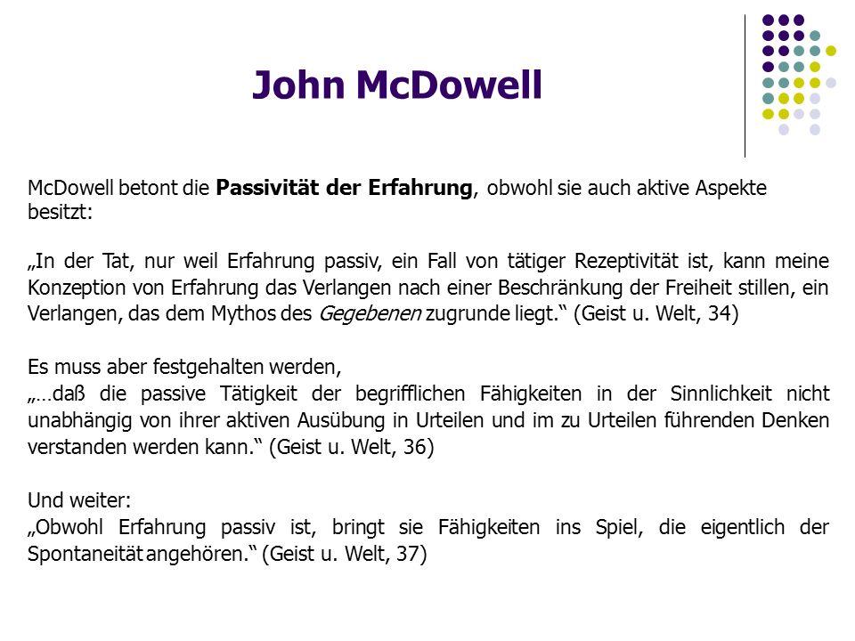 """John McDowell McDowell betont die Passivität der Erfahrung, obwohl sie auch aktive Aspekte besitzt: """"In der Tat, nur weil Erfahrung passiv, ein Fall von tätiger Rezeptivität ist, kann meine Konzeption von Erfahrung das Verlangen nach einer Beschränkung der Freiheit stillen, ein Verlangen, das dem Mythos des Gegebenen zugrunde liegt. (Geist u."""