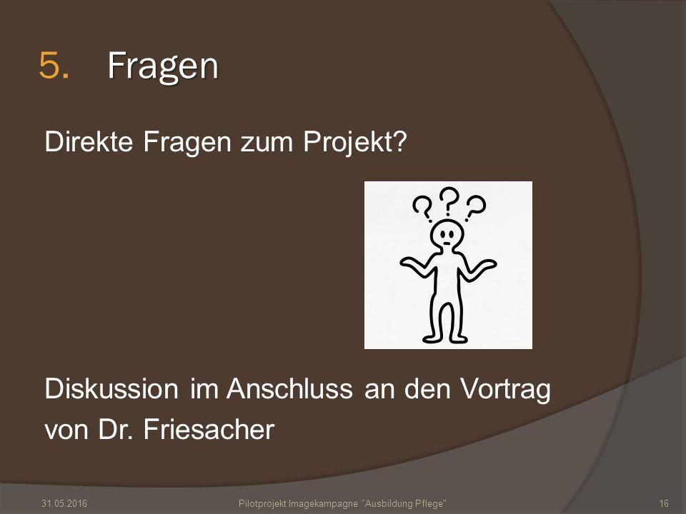 Fragen 5.Fragen Direkte Fragen zum Projekt? Diskussion im Anschluss an den Vortrag von Dr. Friesacher 31.05.2016Pilotprojekt Imagekampagne