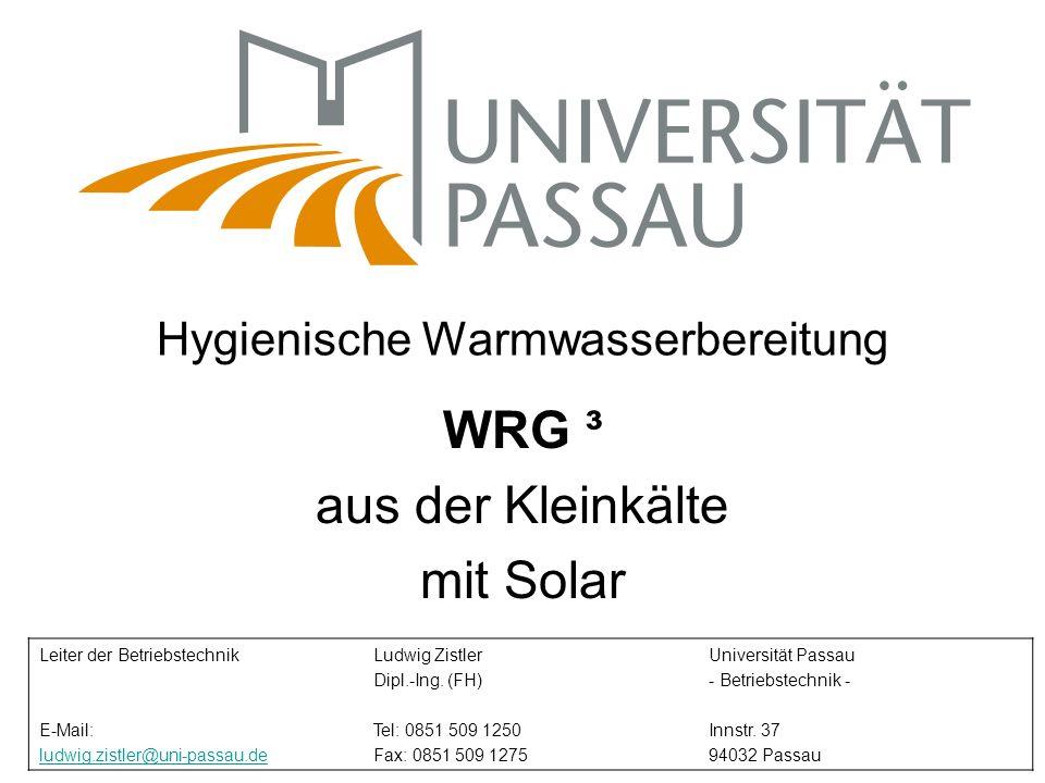 Hygienische Warmwasserbereitung WRG ³ aus der Kleinkälte mit Solar Leiter der Betriebstechnik E-Mail: ludwig.zistler@uni-passau.de Ludwig Zistler Dipl.-Ing.
