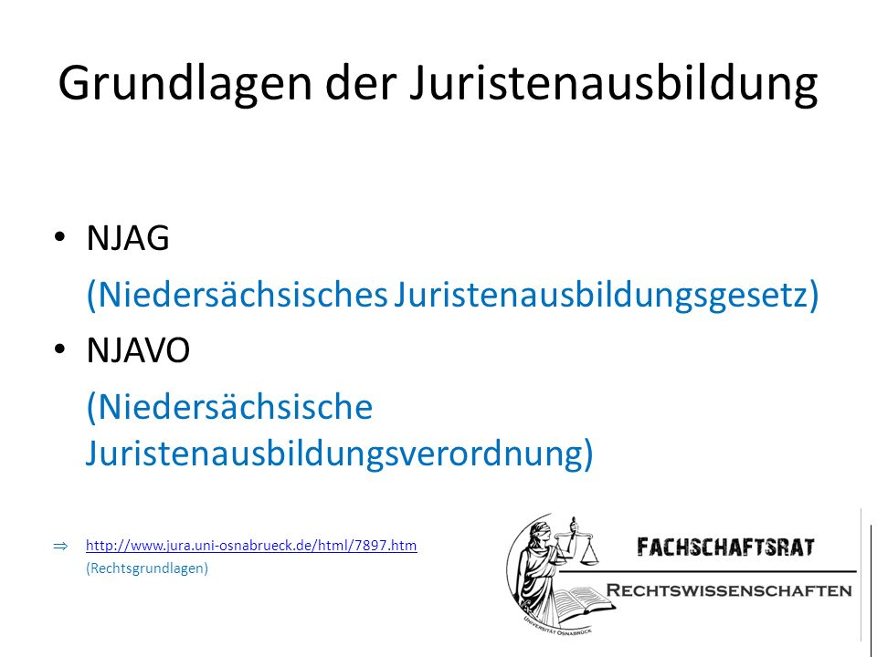 Grundlagen der Juristenausbildung NJAG (Niedersächsisches Juristenausbildungsgesetz) NJAVO (Niedersächsische Juristenausbildungsverordnung)  http://www.jura.uni-osnabrueck.de/html/7897.htm http://www.jura.uni-osnabrueck.de/html/7897.htm (Rechtsgrundlagen)