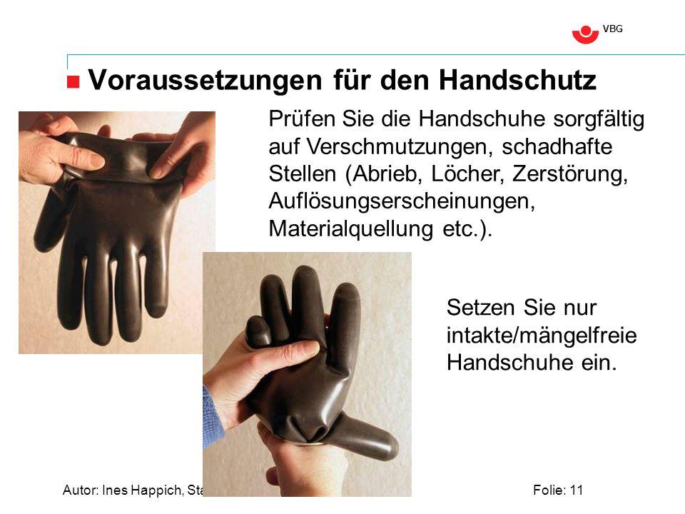 VBG Autor: Ines Happich, Stand: Nov. 2009Folie: 11 Voraussetzungen für den Handschutz Prüfen Sie die Handschuhe sorgfältig auf Verschmutzungen, schadh