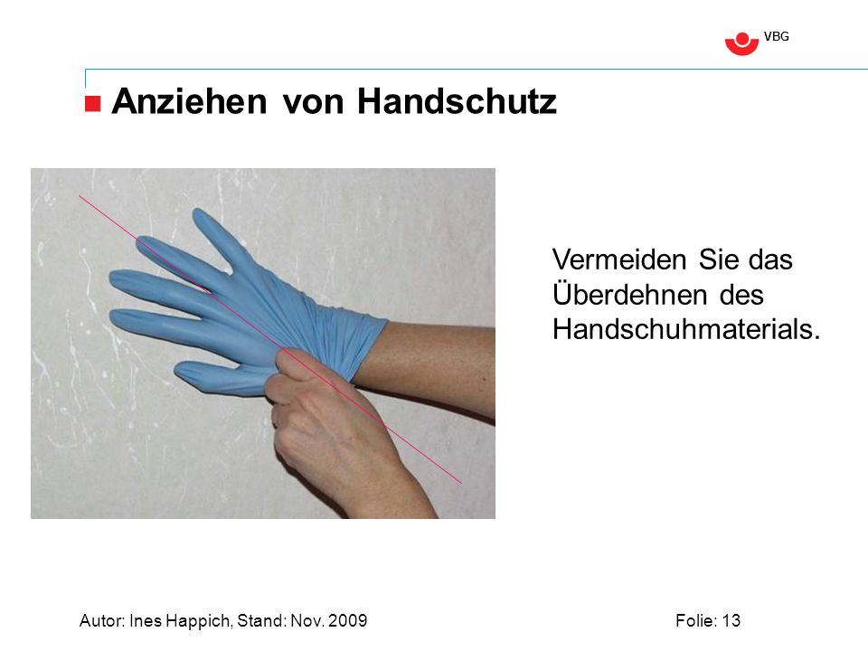 VBG Autor: Ines Happich, Stand: Nov. 2009Folie: 13 Anziehen von Handschutz Vermeiden Sie das Überdehnen des Handschuhmaterials.