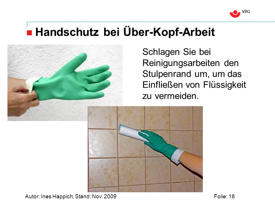 VBG Autor: Ines Happich, Stand: Nov. 2009Folie: 16 Handschutz bei Über-Kopf-Arbeit Schlagen Sie bei Reinigungsarbeiten den Stulpenrand um, um das Einf