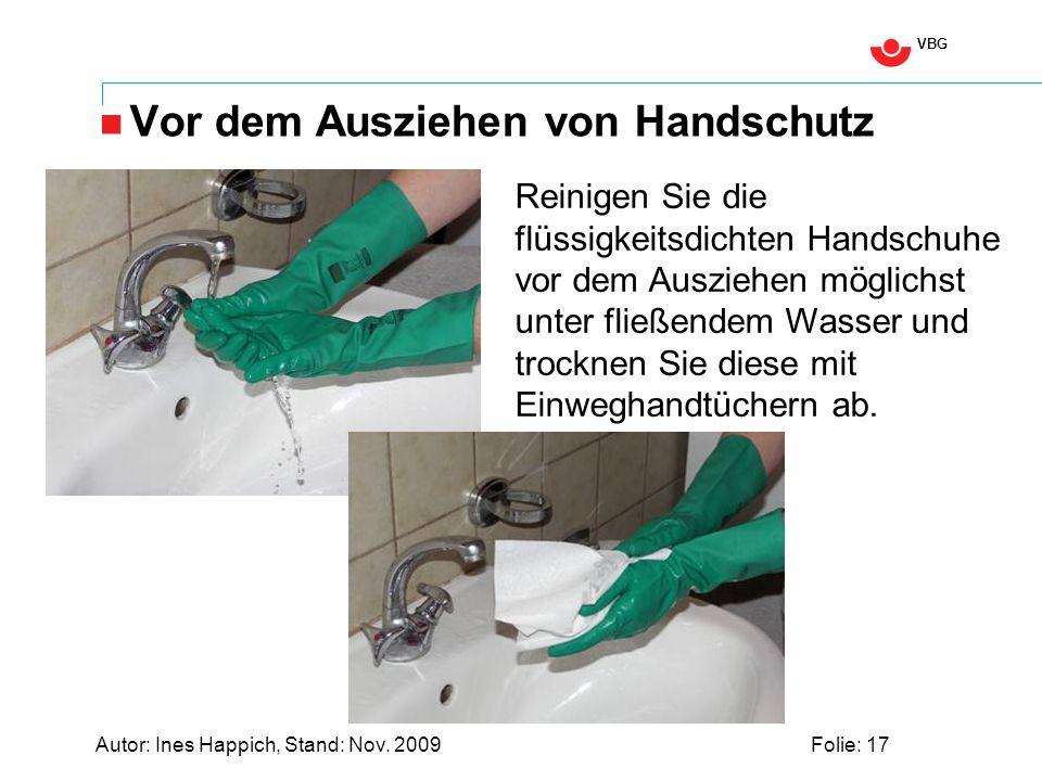 VBG Autor: Ines Happich, Stand: Nov. 2009Folie: 17 Vor dem Ausziehen von Handschutz Reinigen Sie die flüssigkeitsdichten Handschuhe vor dem Ausziehen