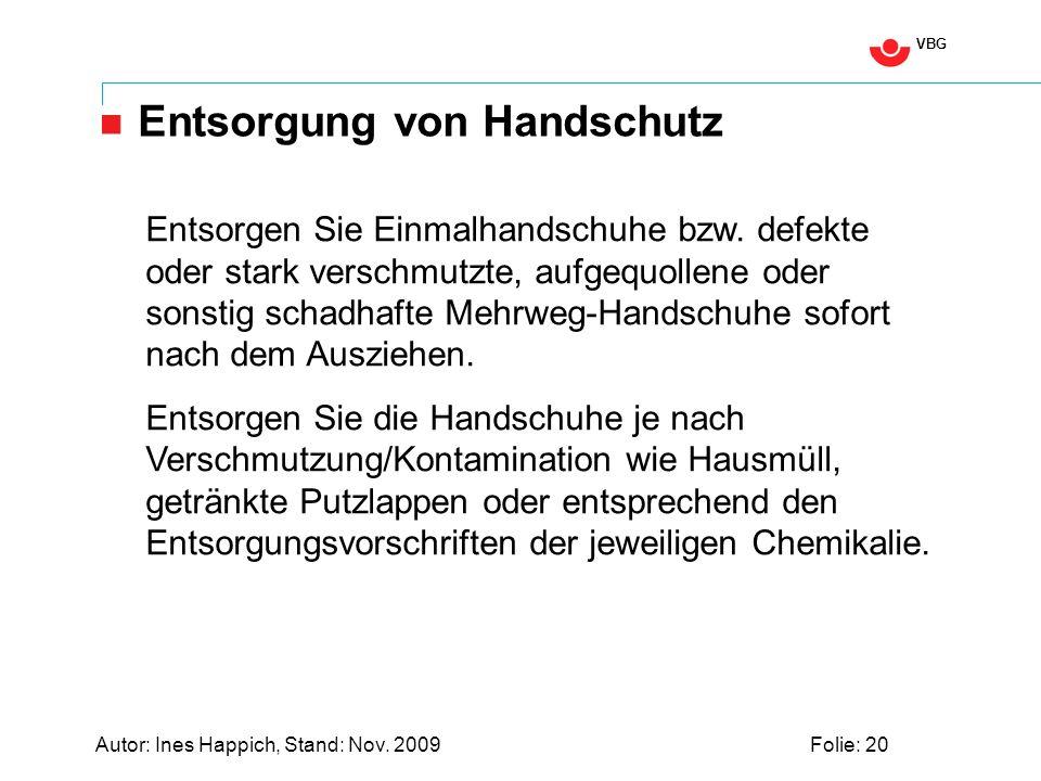 VBG Autor: Ines Happich, Stand: Nov. 2009Folie: 20 Entsorgung von Handschutz Entsorgen Sie Einmalhandschuhe bzw. defekte oder stark verschmutzte, aufg
