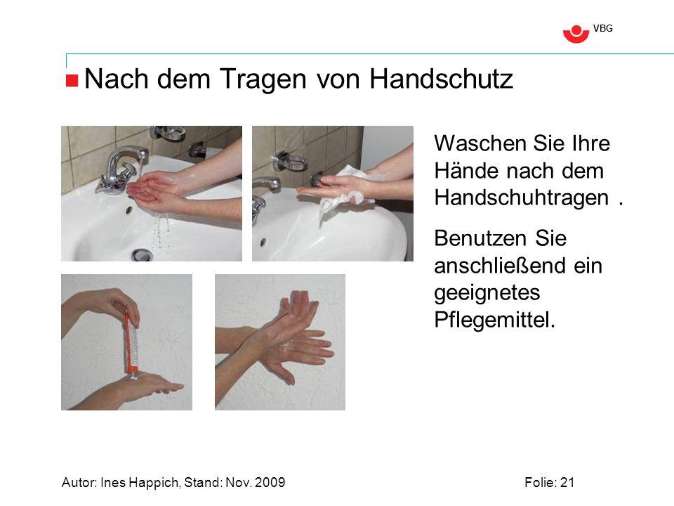 VBG Autor: Ines Happich, Stand: Nov. 2009Folie: 21 Nach dem Tragen von Handschutz Waschen Sie Ihre Hände nach dem Handschuhtragen. Benutzen Sie anschl