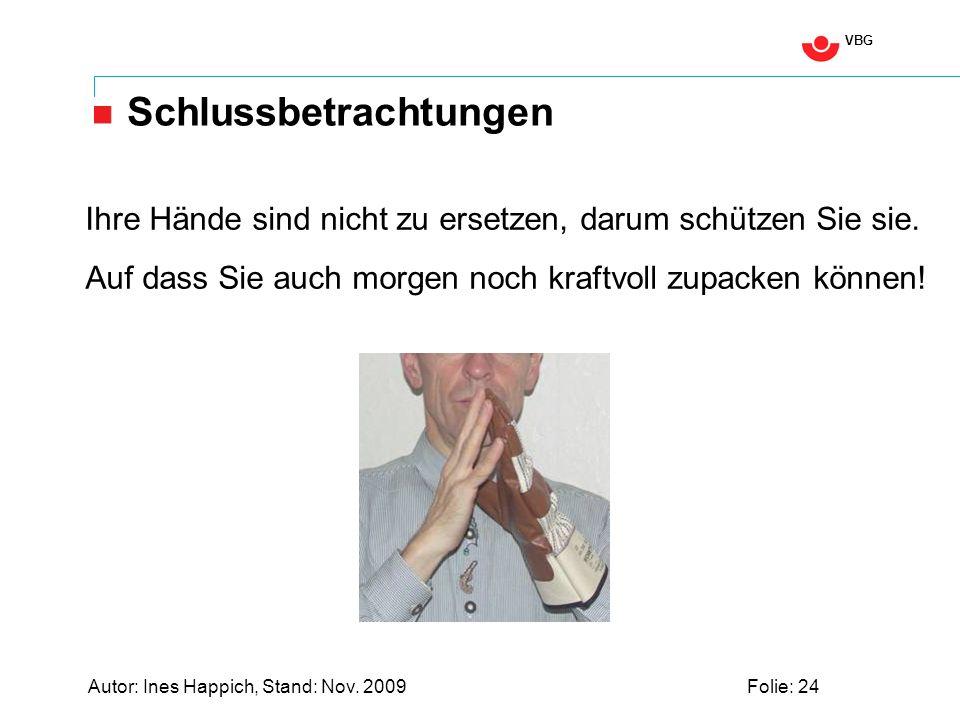 VBG Autor: Ines Happich, Stand: Nov. 2009Folie: 24 Schlussbetrachtungen Ihre Hände sind nicht zu ersetzen, darum schützen Sie sie. Auf dass Sie auch m