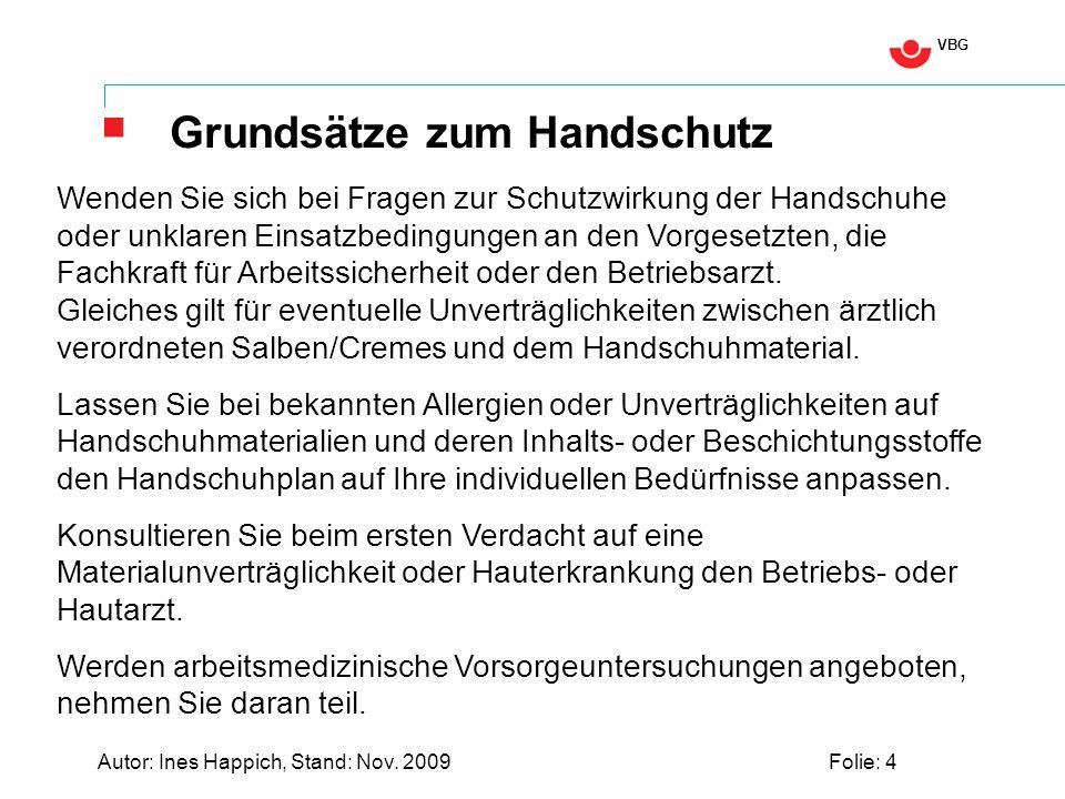 VBG Autor: Ines Happich, Stand: Nov. 2009Folie: 4 Grundsätze zum Handschutz Wenden Sie sich bei Fragen zur Schutzwirkung der Handschuhe oder unklaren