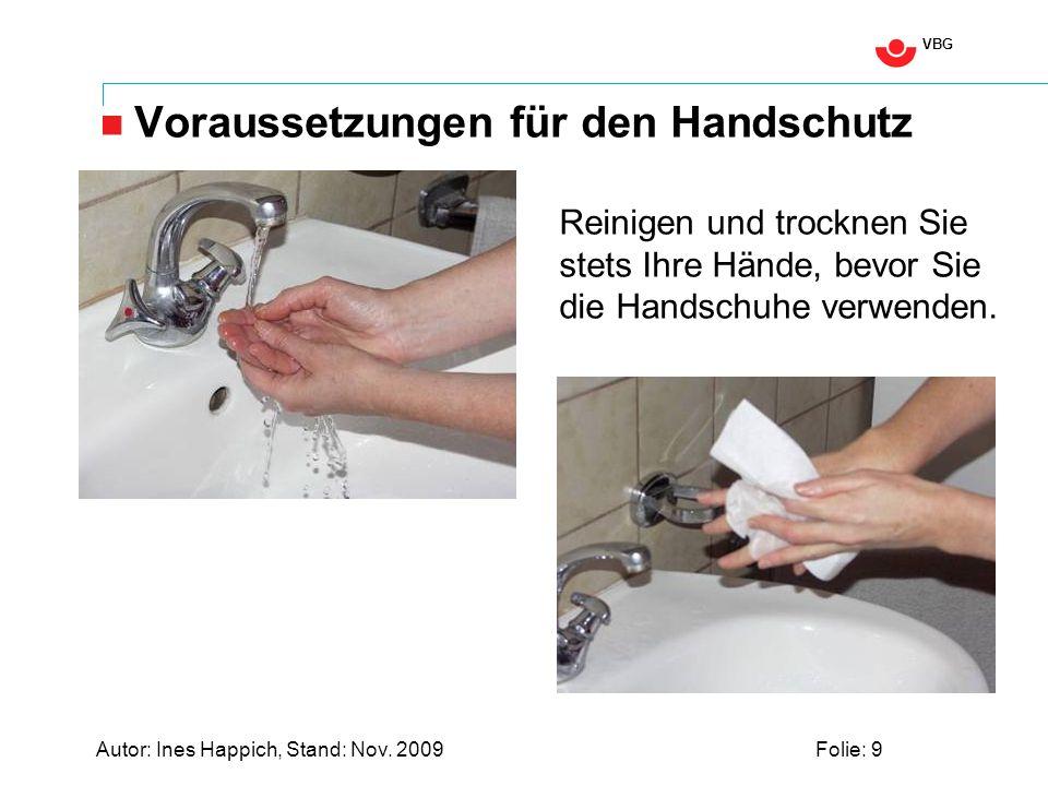 VBG Autor: Ines Happich, Stand: Nov. 2009Folie: 9 Voraussetzungen für den Handschutz Reinigen und trocknen Sie stets Ihre Hände, bevor Sie die Handsch