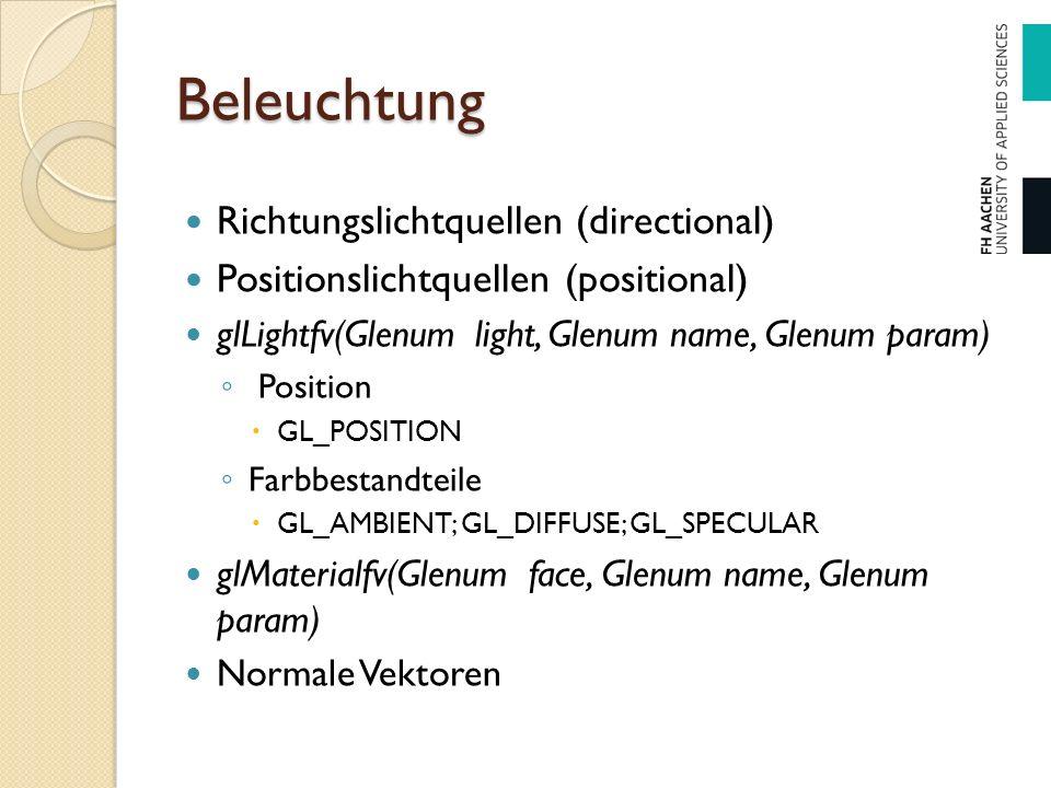 Beleuchtung Richtungslichtquellen (directional) Positionslichtquellen (positional) glLightfv(Glenum light, Glenum name, Glenum param) ◦ Position  GL_