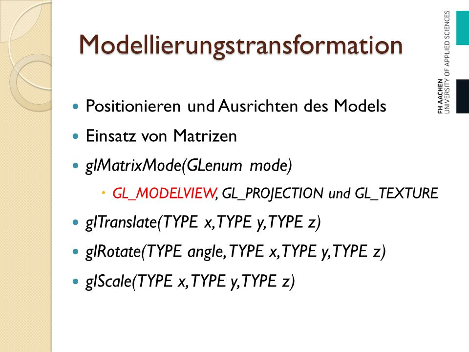 Modellierungstransformation Positionieren und Ausrichten des Models Einsatz von Matrizen glMatrixMode(GLenum mode)  GL_MODELVIEW, GL_PROJECTION und G