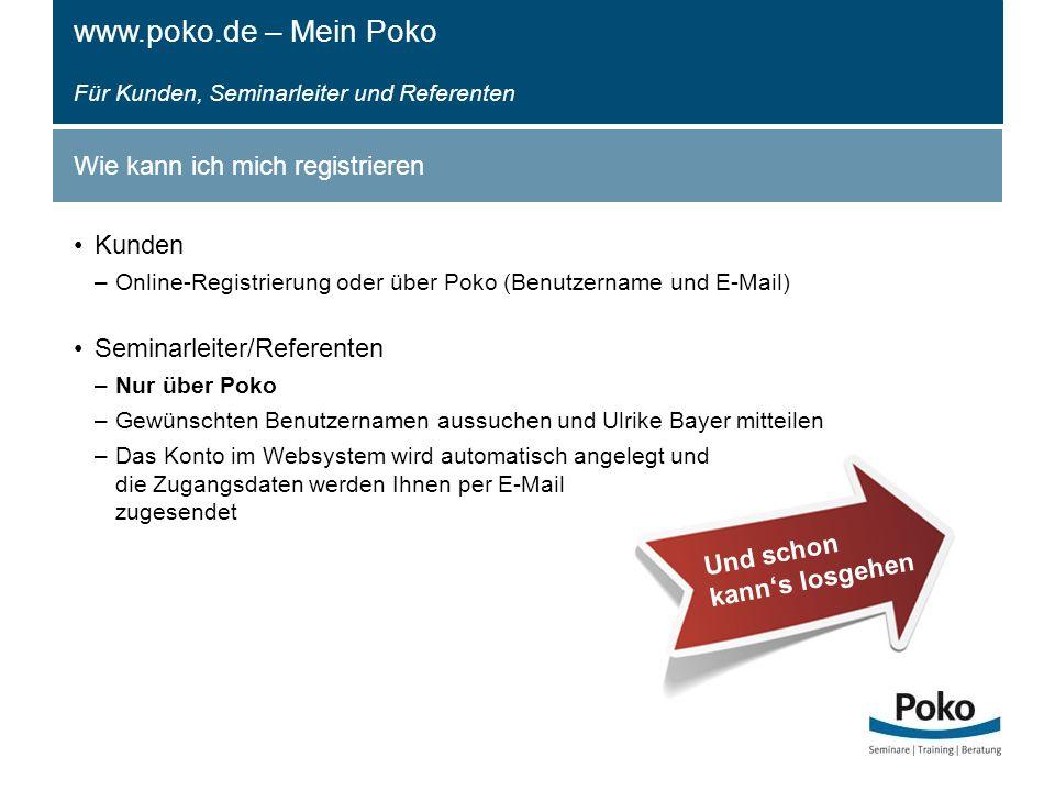 Wie kann ich mich registrieren Kunden –Online-Registrierung oder über Poko (Benutzername und E-Mail) Seminarleiter/Referenten –Nur über Poko –Gewünschten Benutzernamen aussuchen und Ulrike Bayer mitteilen –Das Konto im Websystem wird automatisch angelegt und die Zugangsdaten werden Ihnen per E-Mail zugesendet www.poko.de – Mein Poko Für Kunden, Seminarleiter und Referenten Und schon kann's losgehen