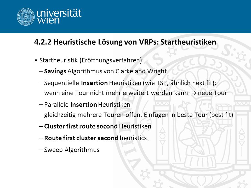 Startheuristik (Eröffnungsverfahren): –Savings Algorithmus von Clarke and Wright –Sequentielle Insertion Heuristiken (wie TSP, ähnlich next fit): wenn eine Tour nicht mehr erweitert werden kann  neue Tour –Parallele Insertion Heuristiken gleichzeitig mehrere Touren offen, Einfügen in beste Tour (best fit) –Cluster first route second Heuristiken –Route first cluster second heuristics –Sweep Algorithmus 4.2.2 Heuristische Lösung von VRPs: Startheuristiken