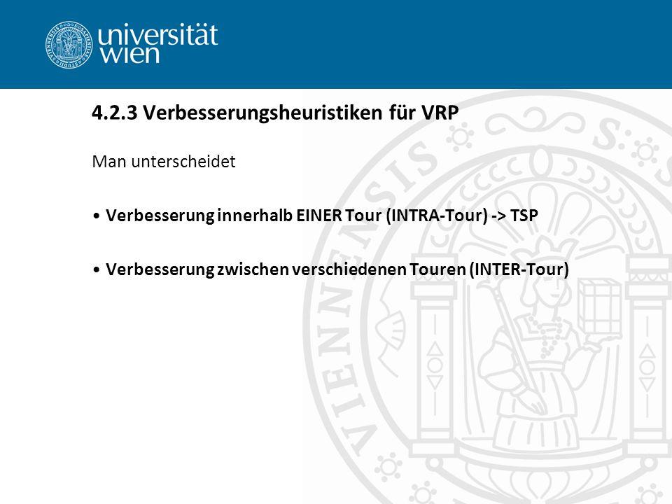 Man unterscheidet Verbesserung innerhalb EINER Tour (INTRA-Tour) -> TSP Verbesserung zwischen verschiedenen Touren (INTER-Tour) 4.2.3 Verbesserungsheuristiken für VRP
