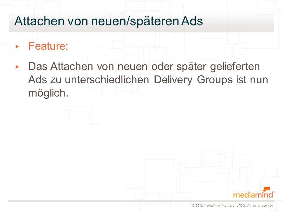 © 2012 MediaMind | A division of DG | All rights reserved Attachen von neuen/späteren Ads ▸ Feature: ▸ Das Attachen von neuen oder später gelieferten