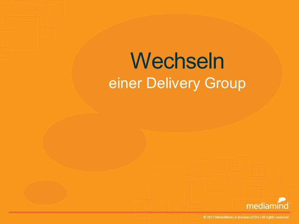 © 2012 MediaMind | A division of DG | All rights reserved Wechseln einer Delivery Group