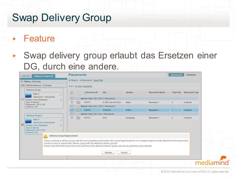 © 2012 MediaMind | A division of DG | All rights reserved Swap Delivery Group ▸ Feature ▸ Swap delivery group erlaubt das Ersetzen einer DG, durch ein