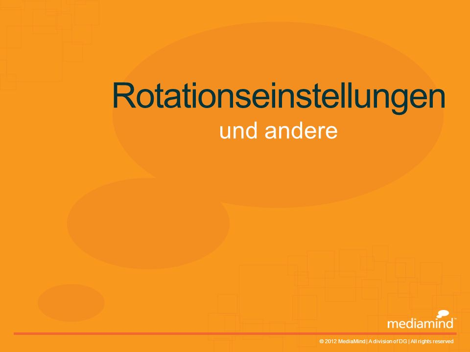 © 2012 MediaMind | A division of DG | All rights reserved Rotationseinstellungen und andere