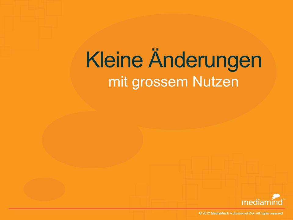 © 2012 MediaMind | A division of DG | All rights reserved Kleine Änderungen mit grossem Nutzen