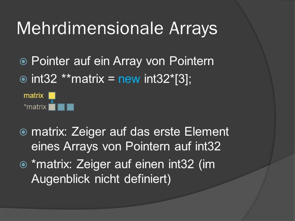 Mehrdimensionale Arrays  Pointer auf ein Array von Pointern  int32 **matrix = new int32*[3];  matrix: Zeiger auf das erste Element eines Arrays von Pointern auf int32  *matrix: Zeiger auf einen int32 (im Augenblick nicht definiert) matrix *matrix