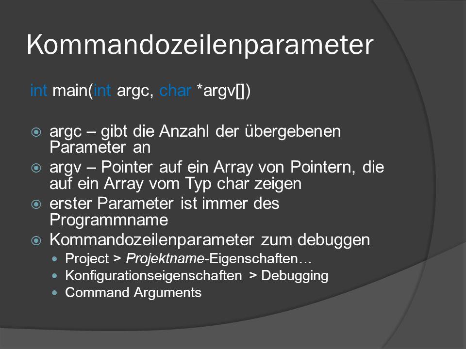 Kommandozeilenparameter int main(int argc, char *argv[])  argc – gibt die Anzahl der übergebenen Parameter an  argv – Pointer auf ein Array von Pointern, die auf ein Array vom Typ char zeigen  erster Parameter ist immer des Programmname  Kommandozeilenparameter zum debuggen Project > Projektname-Eigenschaften… Konfigurationseigenschaften > Debugging Command Arguments