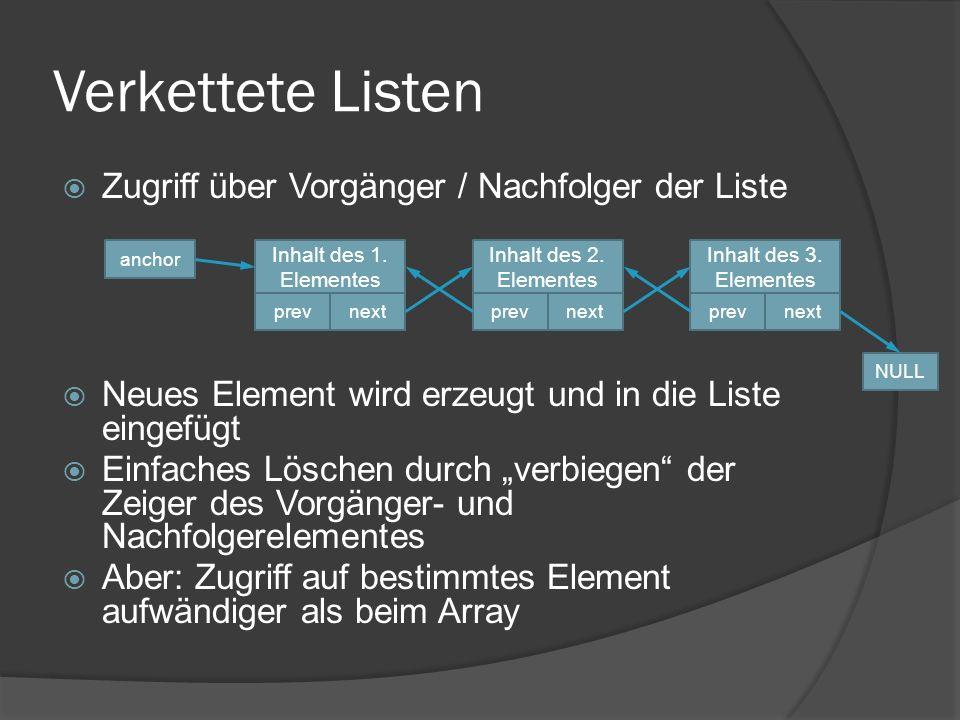 Verkettete Listen über structs struct LListNode { int32 data;// represents the data LListNode *prev;// previous list element LListNode *next;// next list element };  Anker-Zeiger auf erstes Listenelement  Zugriff auf den Inhalt über Dereferenzierer ->  anchor->data; // Zugriff auf den Inhalt des ersten Elementes der Liste