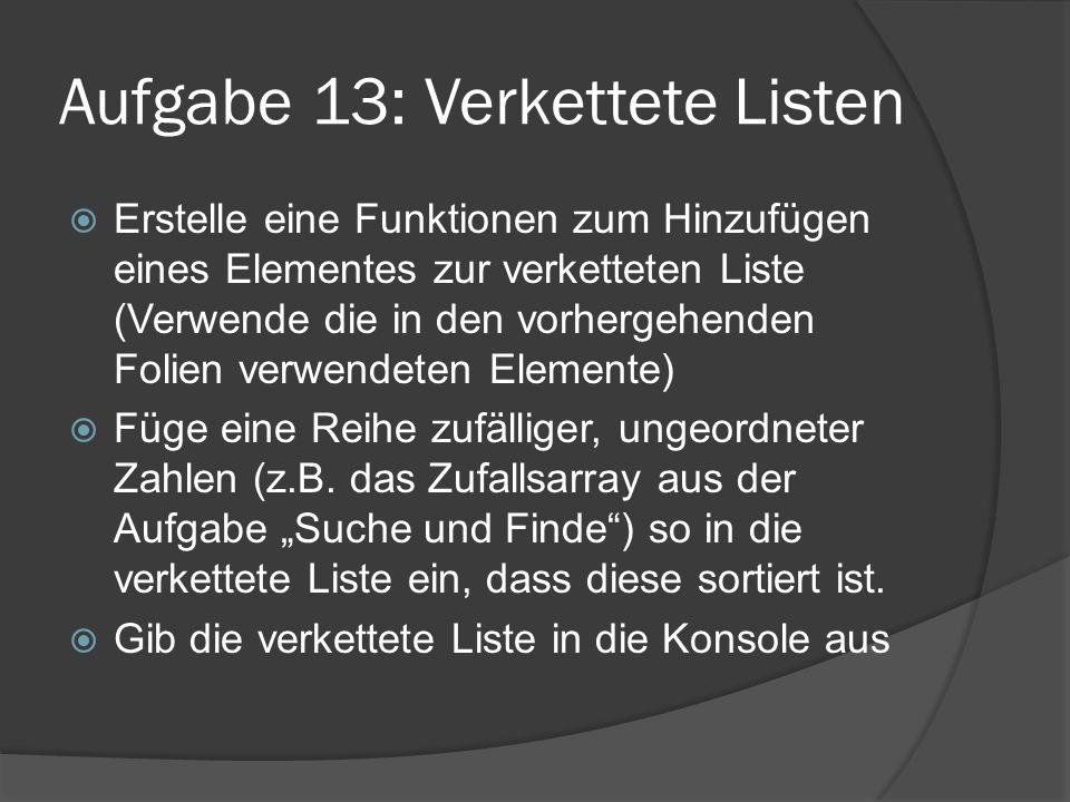 Aufgabe 13: Verkettete Listen  Erstelle eine Funktionen zum Hinzufügen eines Elementes zur verketteten Liste (Verwende die in den vorhergehenden Folien verwendeten Elemente)  Füge eine Reihe zufälliger, ungeordneter Zahlen (z.B.