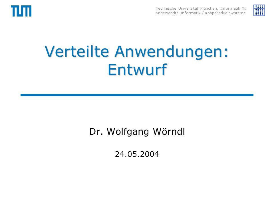 Technische Universität München, Informatik XI Angewandte Informatik / Kooperative Systeme Verteilte Anwendungen: Entwurf Dr.