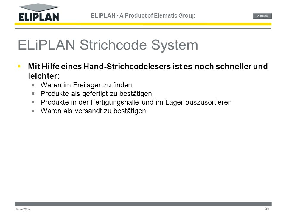 ELiPLAN - A Product of Elematic Group 25 June 2009 ELiPLAN Strichcode System  Mit Hilfe eines Hand-Strichcodelesers ist es noch schneller und leichter:  Waren im Freilager zu finden.