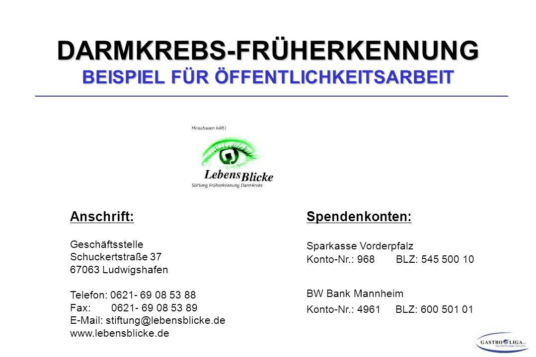 DARMKREBS-FRÜHERKENNUNG BEISPIEL FÜR ÖFFENTLICHKEITSARBEIT Anschrift: Geschäftsstelle Schuckertstraße 37 67063 Ludwigshafen Telefon: 0621- 69 08 53 88 Fax: 0621- 69 08 53 89 E-Mail: stiftung@lebensblicke.de www.lebensblicke.de Spendenkonten: Sparkasse Vorderpfalz Konto-Nr.: 968 BLZ: 545 500 10 BW Bank Mannheim Konto-Nr.: 4961 BLZ: 600 501 01