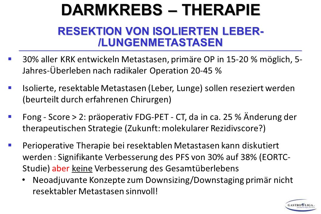 DARMKREBS – THERAPIE RESEKTION VON ISOLIERTEN LEBER- /LUNGENMETASTASEN  30% aller KRK entwickeln Metastasen, primäre OP in 15-20 % möglich, 5- Jahres-Überleben nach radikaler Operation 20-45 %  Isolierte, resektable Metastasen (Leber, Lunge) sollen reseziert werden (beurteilt durch erfahrenen Chirurgen)  Fong - Score > 2: präoperativ FDG-PET - CT, da in ca.