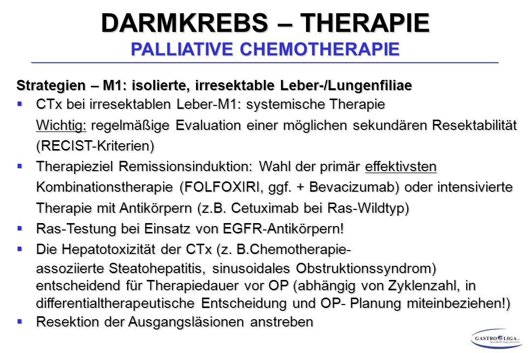DARMKREBS – THERAPIE PALLIATIVE CHEMOTHERAPIE Strategien – M1: isolierte, irresektable Leber-/Lungenfiliae  CTx bei irresektablen Leber-M1: systemische Therapie Wichtig: regelmäßige Evaluation einer möglichen sekundären Resektabilität (RECIST-Kriterien)  Therapieziel Remissionsinduktion: Wahl der primär effektivsten Kombinationstherapie (FOLFOXIRI, ggf.