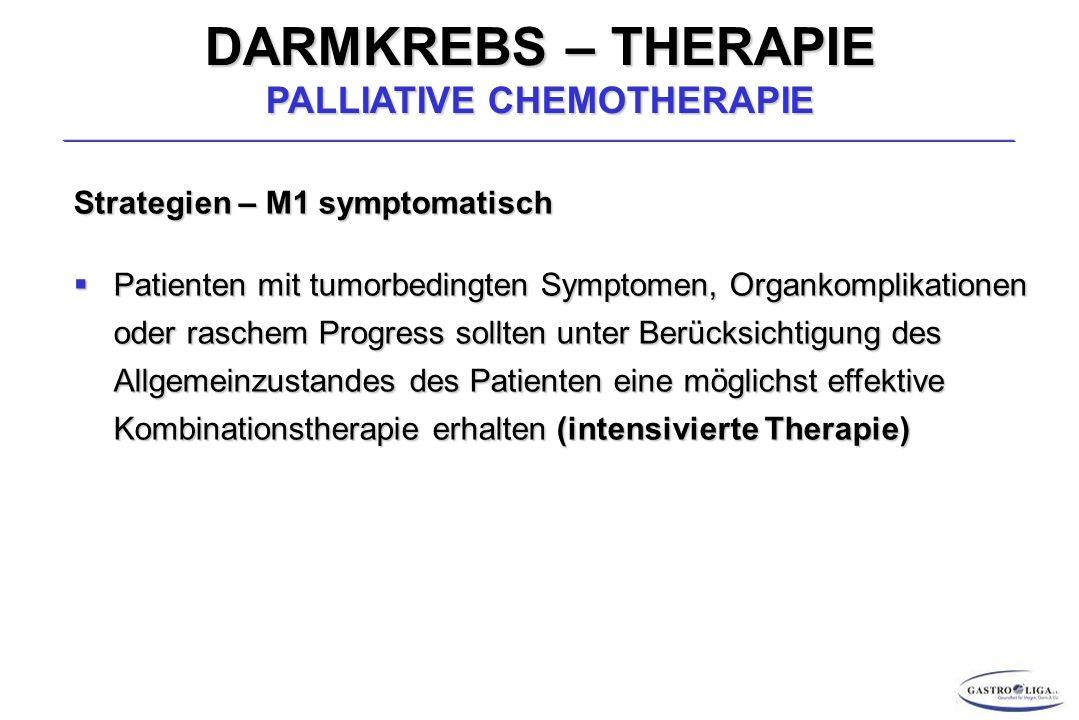 DARMKREBS – THERAPIE PALLIATIVE CHEMOTHERAPIE Strategien – M1 symptomatisch  Patienten mit tumorbedingten Symptomen, Organkomplikationen oder raschem Progress sollten unter Berücksichtigung des Allgemeinzustandes des Patienten eine möglichst effektive Kombinationstherapie erhalten (intensivierte Therapie)