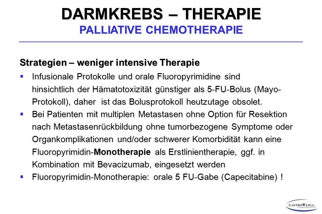 DARMKREBS – THERAPIE PALLIATIVE CHEMOTHERAPIE Strategien – weniger intensive Therapie  Infusionale Protokolle und orale Fluoropyrimidine sind hinsichtlich der Hämatotoxizität günstiger als 5-FU-Bolus (Mayo- Protokoll), daher ist das Bolusprotokoll heutzutage obsolet.