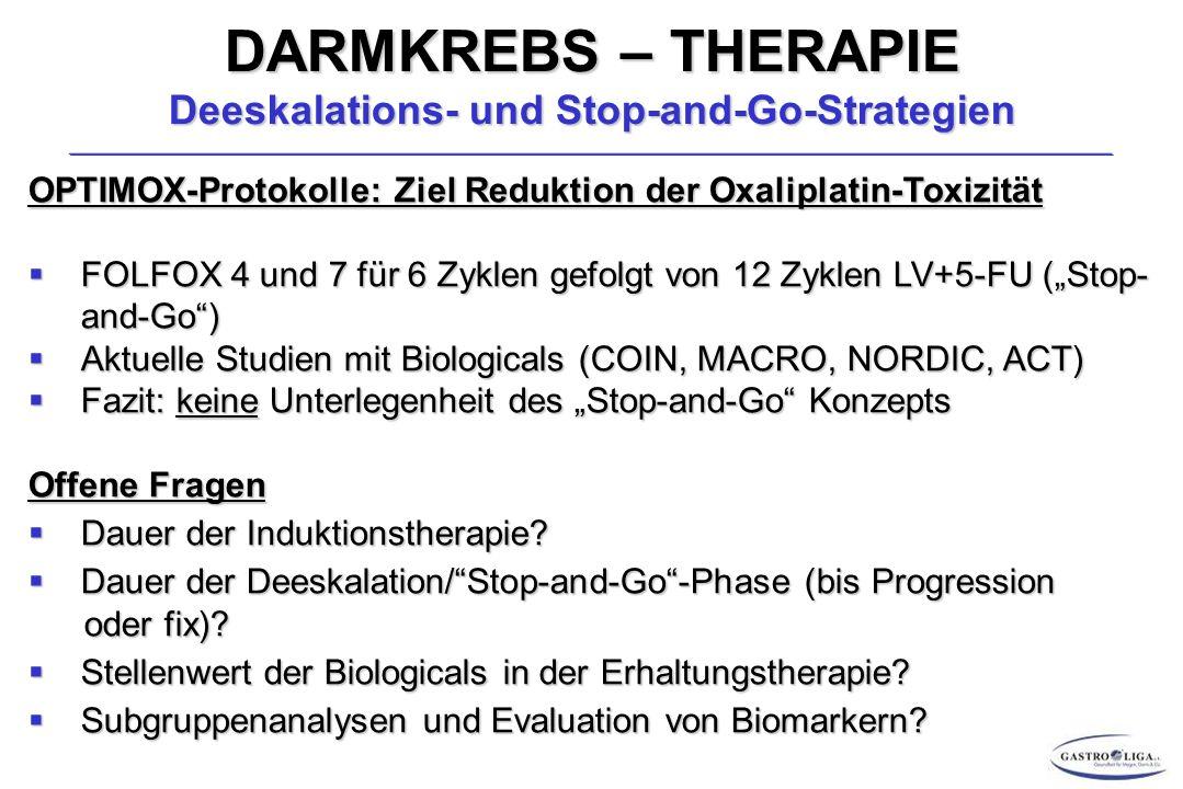 """DARMKREBS – THERAPIE Deeskalations- und Stop-and-Go-Strategien OPTIMOX-Protokolle: Ziel Reduktion der Oxaliplatin-Toxizität  FOLFOX 4 und 7 für 6 Zyklen gefolgt von 12 Zyklen LV+5-FU (""""Stop- and-Go )  Aktuelle Studien mit Biologicals (COIN, MACRO, NORDIC, ACT)  Fazit: keine Unterlegenheit des """"Stop-and-Go Konzepts Offene Fragen  Dauer der Induktionstherapie."""