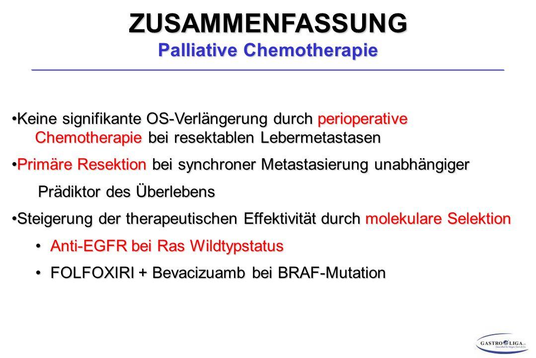 ZUSAMMENFASSUNG Palliative Chemotherapie Keine signifikante OS-Verlängerung durch perioperative Chemotherapie bei resektablen LebermetastasenKeine signifikante OS-Verlängerung durch perioperative Chemotherapie bei resektablen Lebermetastasen Primäre Resektion bei synchroner Metastasierung unabhängigerPrimäre Resektion bei synchroner Metastasierung unabhängiger Prädiktor des Überlebens Prädiktor des Überlebens Steigerung der therapeutischen Effektivität durch molekulare SelektionSteigerung der therapeutischen Effektivität durch molekulare Selektion Anti-EGFR bei Ras WildtypstatusAnti-EGFR bei Ras Wildtypstatus FOLFOXIRI + Bevacizuamb bei BRAF-MutationFOLFOXIRI + Bevacizuamb bei BRAF-Mutation