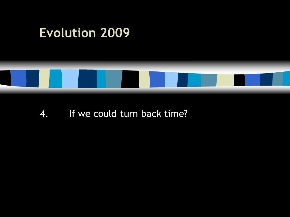 52 Evolution 2009 4.If we could turn back time?