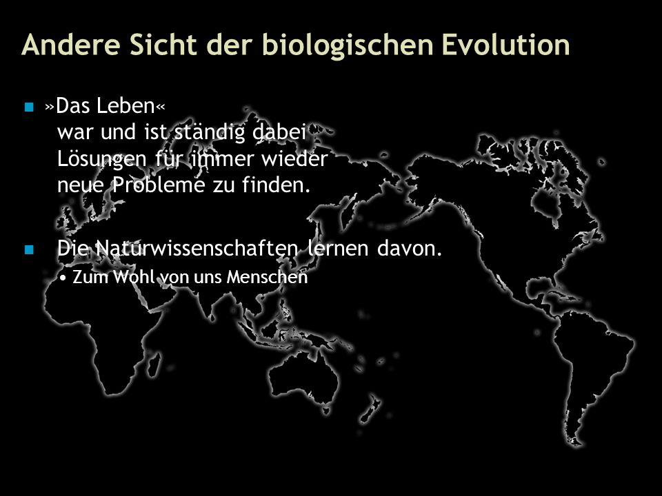 58 Andere Sicht der biologischen Evolution »Das Leben« war und ist ständig dabei Lösungen für immer wieder neue Probleme zu finden.