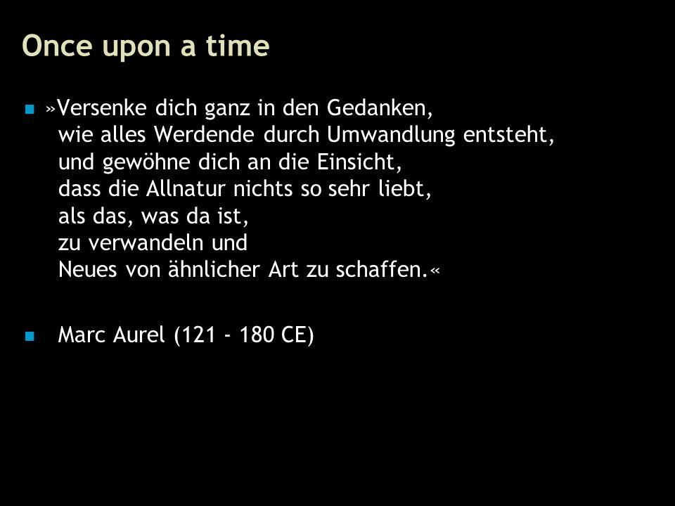 7 Once upon a time »Versenke dich ganz in den Gedanken, wie alles Werdende durch Umwandlung entsteht, und gewöhne dich an die Einsicht, dass die Allnatur nichts so sehr liebt, als das, was da ist, zu verwandeln und Neues von ähnlicher Art zu schaffen.« Marc Aurel (121 - 180 CE)