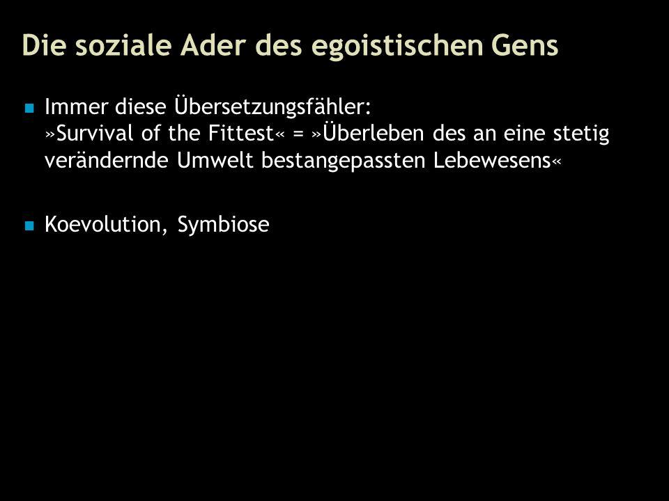 77 Die soziale Ader des egoistischen Gens Immer diese Übersetzungsfähler: »Survival of the Fittest« = »Überleben des an eine stetig verändernde Umwelt bestangepassten Lebewesens« Koevolution, Symbiose