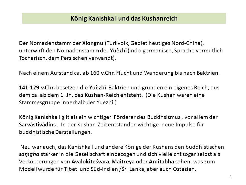 4 König Kanishka I und das Kushanreich Der Nomadenstamm der Xiongnu (Turkvolk, Gebiet heutiges Nord-China), unterwirft den Nomadenstamm der Yuèzhī (indo-germanisch, Sprache vermutlich Tocharisch, dem Persischen verwandt).