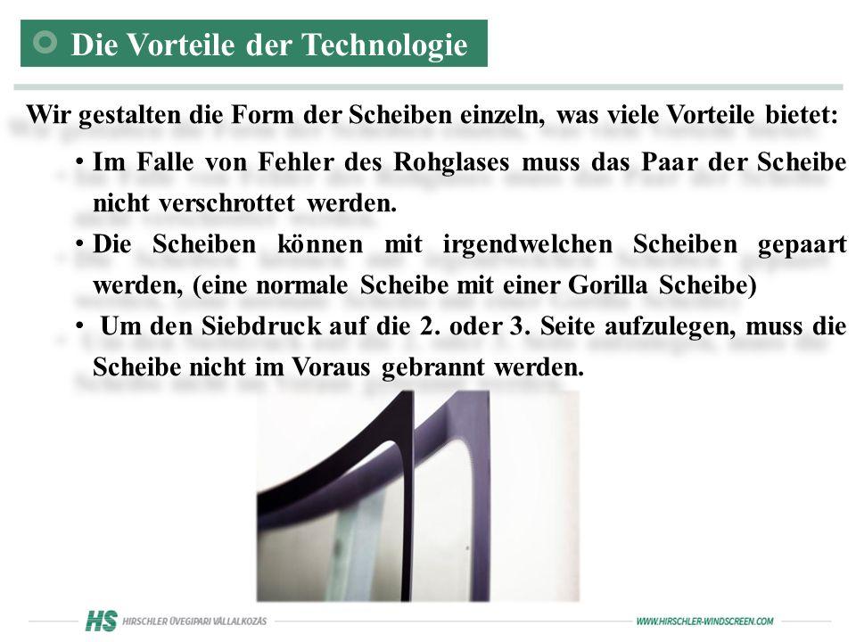 Die Vorteile der Technologie Wir gestalten die Form der Scheiben einzeln, was viele Vorteile bietet: Im Falle von Fehler des Rohglases muss das Paar der Scheibe nicht verschrottet werden.