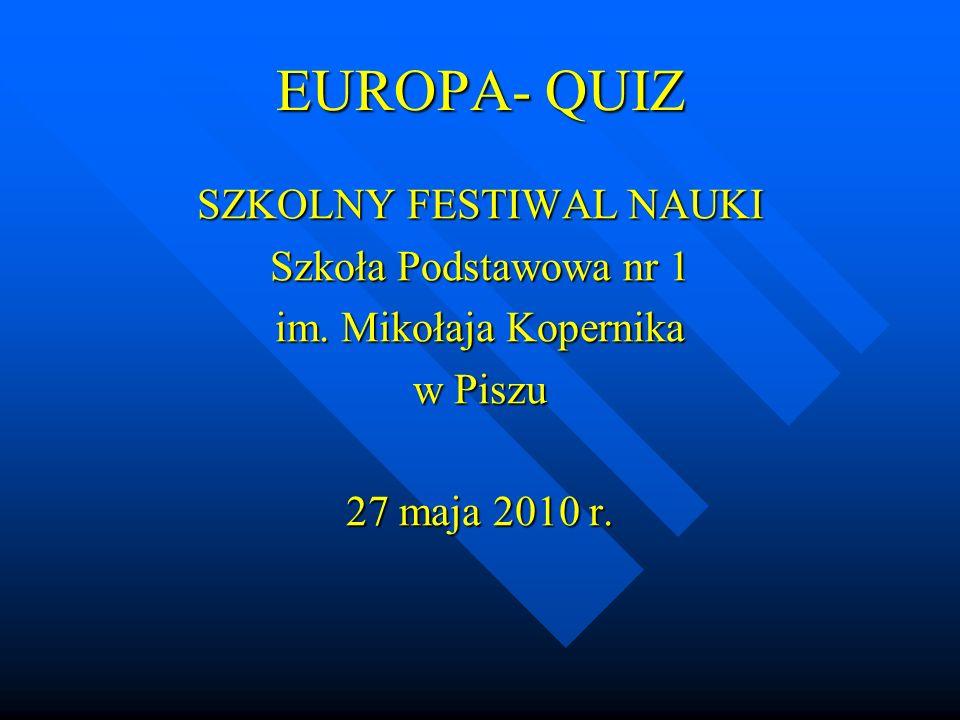 EUROPA- QUIZ SZKOLNY FESTIWAL NAUKI Szkoła Podstawowa nr 1 im. Mikołaja Kopernika w Piszu 27 maja 2010 r.