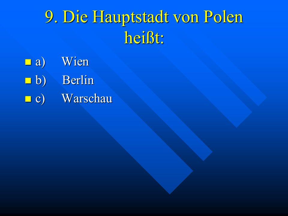 9. Die Hauptstadt von Polen heißt: a) Wien a) Wien b) Berlin b) Berlin c) Warschau c) Warschau