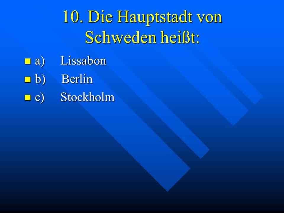 10. Die Hauptstadt von Schweden heißt: a) Lissabon a) Lissabon b) Berlin b) Berlin c) Stockholm c) Stockholm