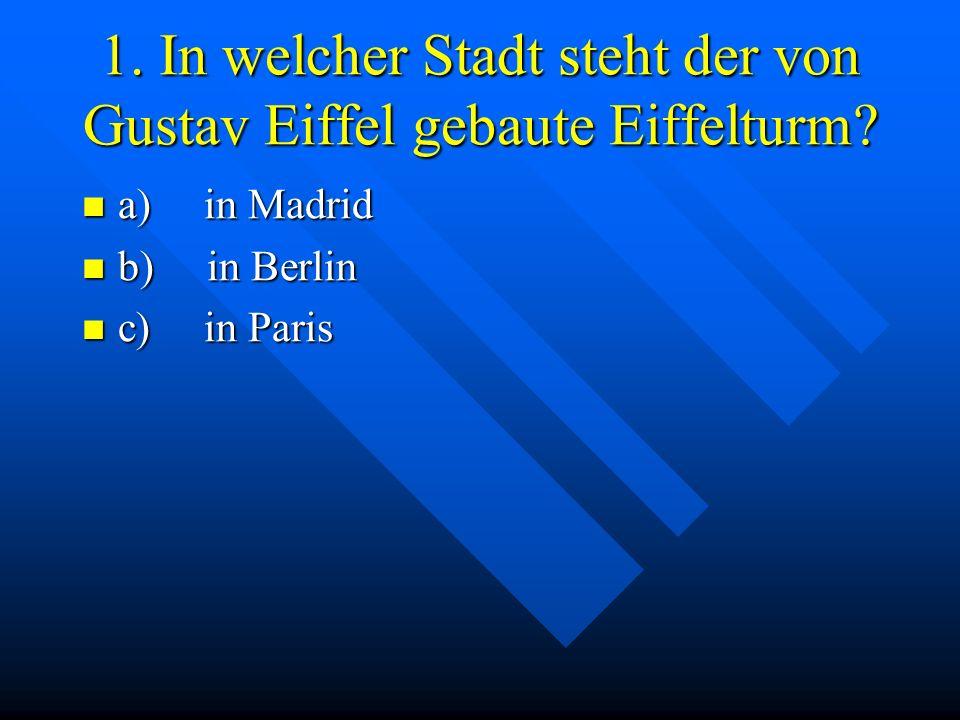 1. In welcher Stadt steht der von Gustav Eiffel gebaute Eiffelturm? a) in Madrid a) in Madrid b) in Berlin b) in Berlin c) in Paris c) in Paris