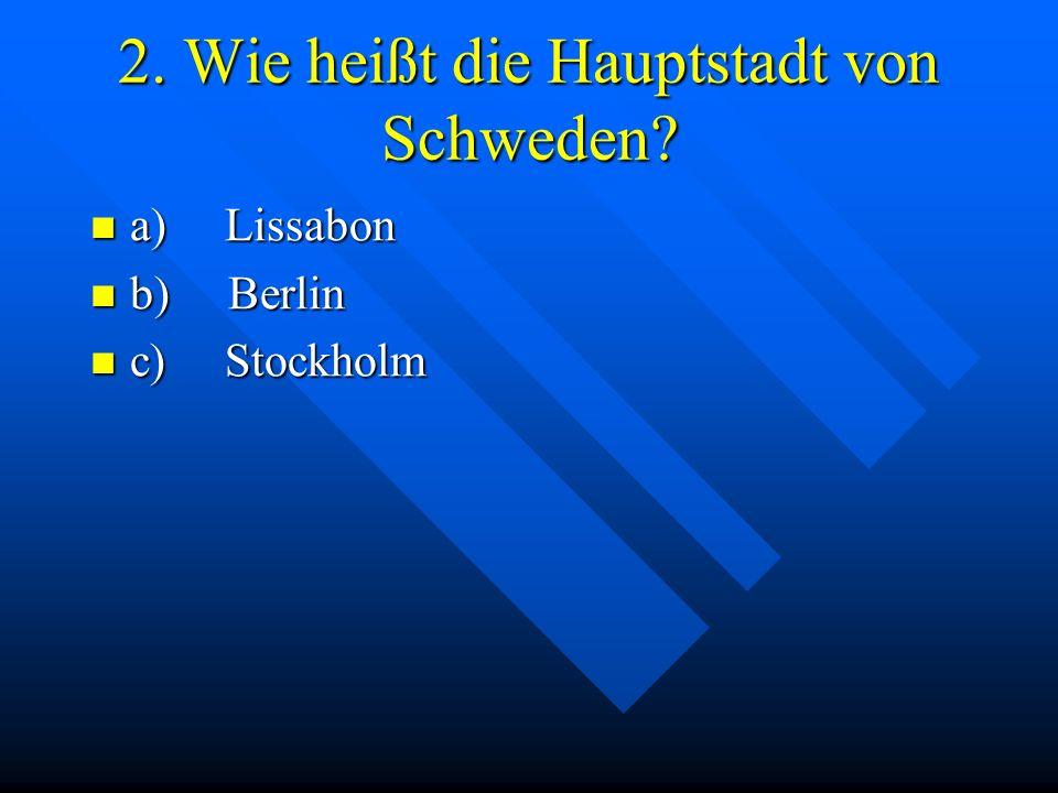 2. Wie heißt die Hauptstadt von Schweden? a) Lissabon a) Lissabon b) Berlin b) Berlin c) Stockholm c) Stockholm