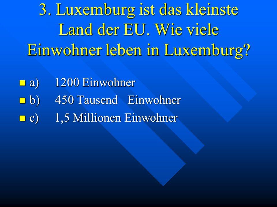 3. Luxemburg ist das kleinste Land der EU. Wie viele Einwohner leben in Luxemburg? a) 1200 Einwohner a) 1200 Einwohner b) 450 Tausend Einwohner b) 450